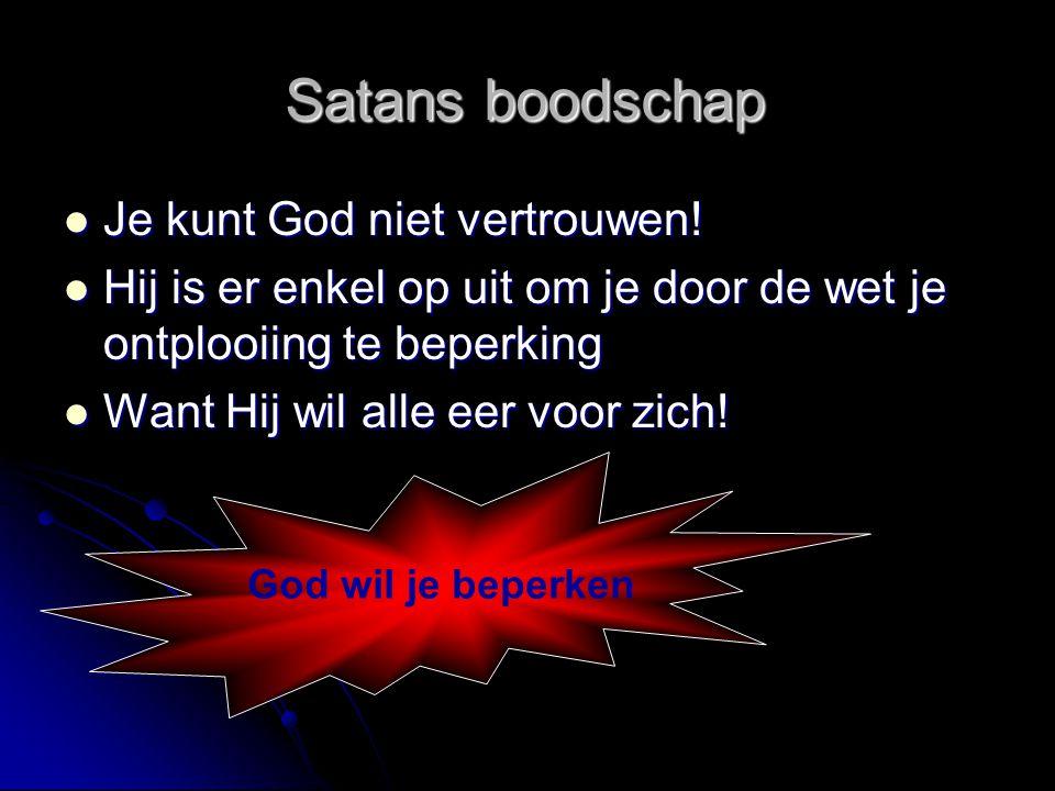 Satans boodschap  Je kunt God niet vertrouwen!  Hij is er enkel op uit om je door de wet je ontplooiing te beperking  Want Hij wil alle eer voor zi