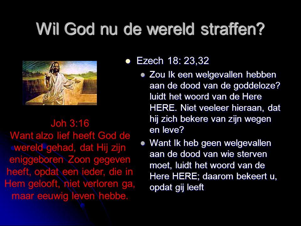 Wil God nu de wereld straffen?  Ezech 18: 23,32  Zou Ik een welgevallen hebben aan de dood van de goddeloze? luidt het woord van de Here HERE. Niet