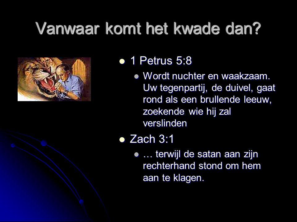 Vanwaar komt het kwade dan?  1 Petrus 5:8  Wordt nuchter en waakzaam. Uw tegenpartij, de duivel, gaat rond als een brullende leeuw, zoekende wie hij