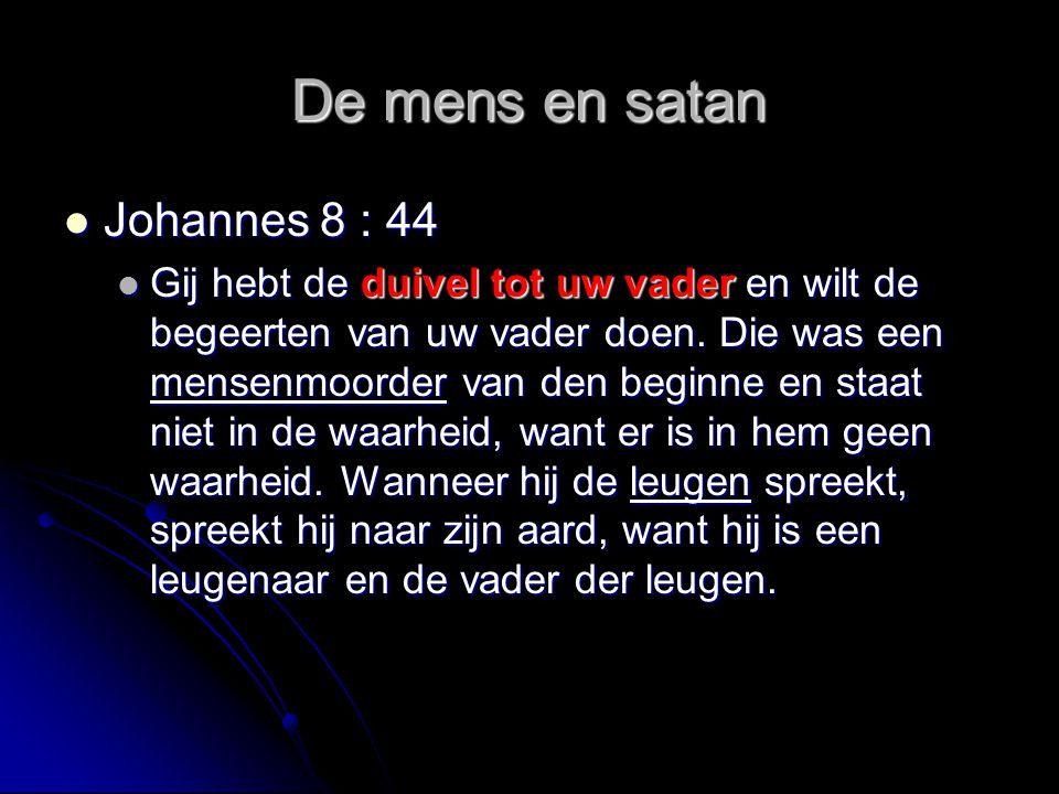 De mens en satan  Johannes 8 : 44  Gij hebt de duivel tot uw vader en wilt de begeerten van uw vader doen. Die was een mensenmoorder van den beginne