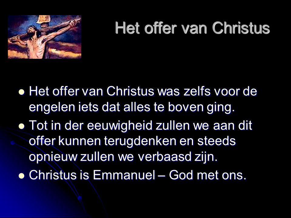 Het offer van Christus Het offer van Christus  Het offer van Christus was zelfs voor de engelen iets dat alles te boven ging.  Tot in der eeuwigheid