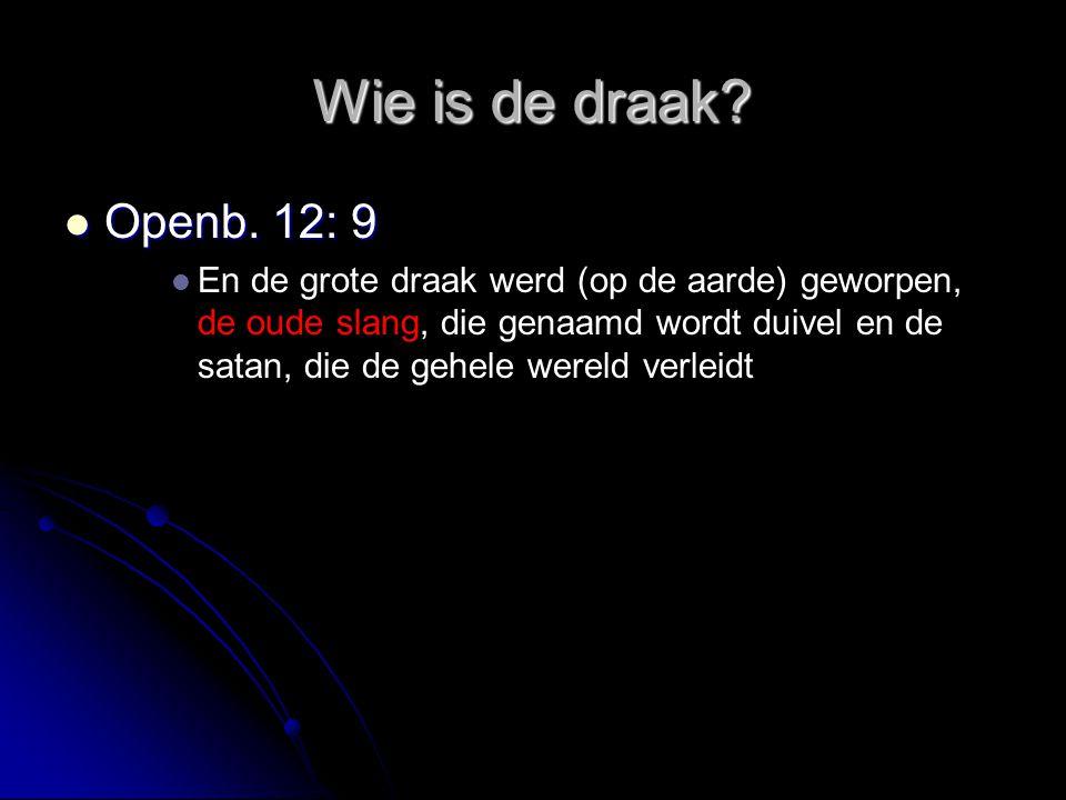 Wie is de draak?  Openb. 12: 9   En de grote draak werd (op de aarde) geworpen, de oude slang, die genaamd wordt duivel en de satan, die de gehele