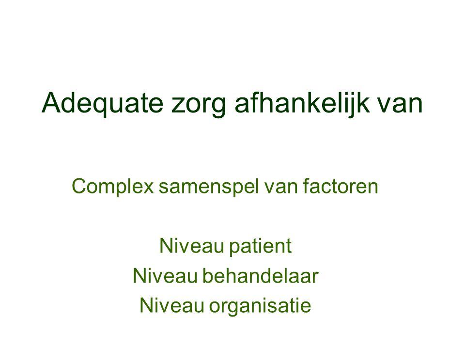 Adequate zorg afhankelijk van Complex samenspel van factoren Niveau patient Niveau behandelaar Niveau organisatie