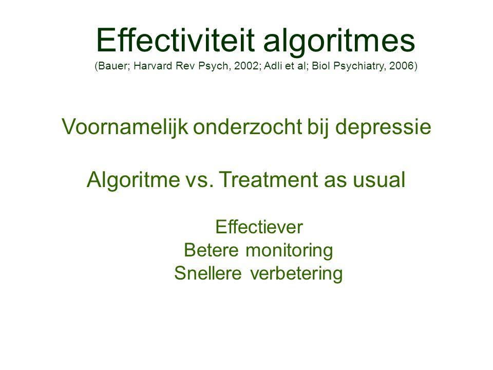 Effectiviteit algoritmes (Bauer; Harvard Rev Psych, 2002; Adli et al; Biol Psychiatry, 2006) Voornamelijk onderzocht bij depressie Algoritme vs. Treat