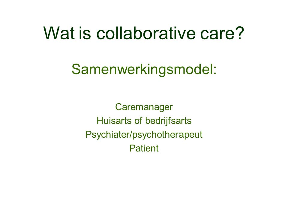 Wat is collaborative care? Samenwerkingsmodel: Caremanager Huisarts of bedrijfsarts Psychiater/psychotherapeut Patient