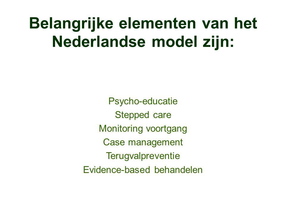Belangrijke elementen van het Nederlandse model zijn: Psycho-educatie Stepped care Monitoring voortgang Case management Terugvalpreventie Evidence-bas