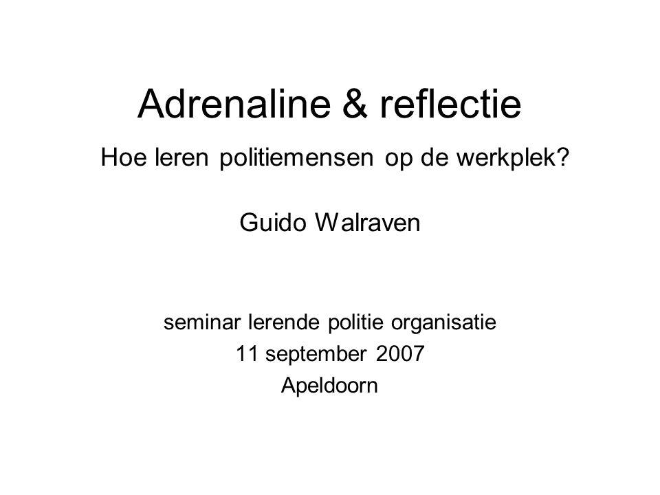Adrenaline & reflectie Hoe leren politiemensen op de werkplek? Guido Walraven seminar lerende politie organisatie 11 september 2007 Apeldoorn