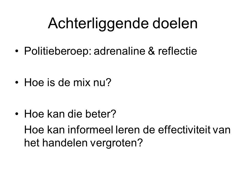 Achterliggende doelen •Politieberoep: adrenaline & reflectie •Hoe is de mix nu? •Hoe kan die beter? Hoe kan informeel leren de effectiviteit van het h