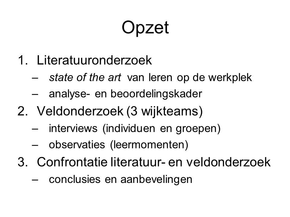 Opzet 1.Literatuuronderzoek –state of the art van leren op de werkplek –analyse- en beoordelingskader 2.Veldonderzoek (3 wijkteams) –interviews (indiv