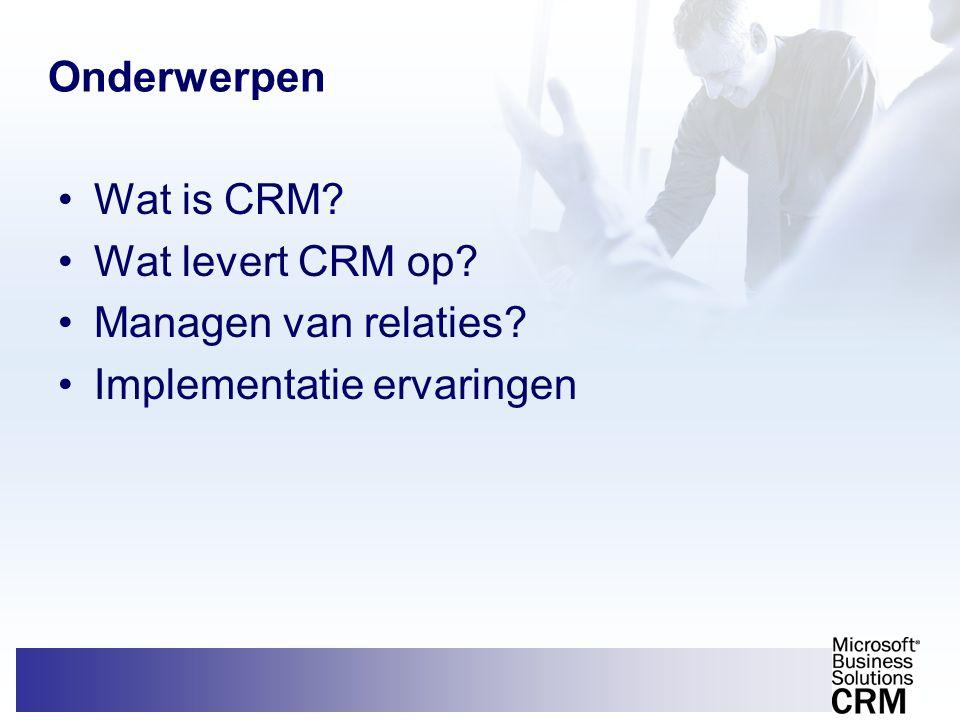 Onderwerpen •Wat is CRM? •Wat levert CRM op? •Managen van relaties? •Implementatie ervaringen