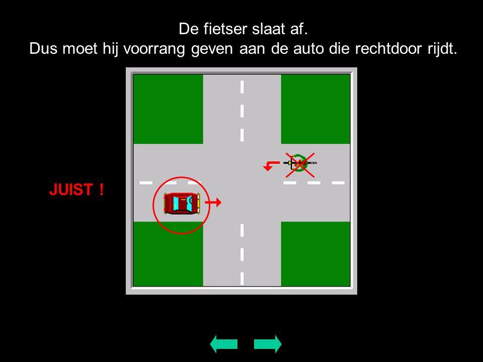 De fietser slaat af. Dus moet hij voorrang geven aan de auto die rechtdoor rijdt. JUIST !
