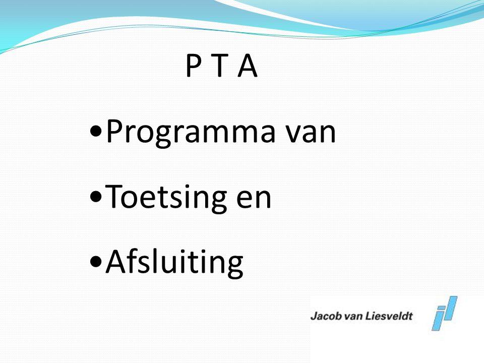 P T A •Programma van •Toetsing en •Afsluiting