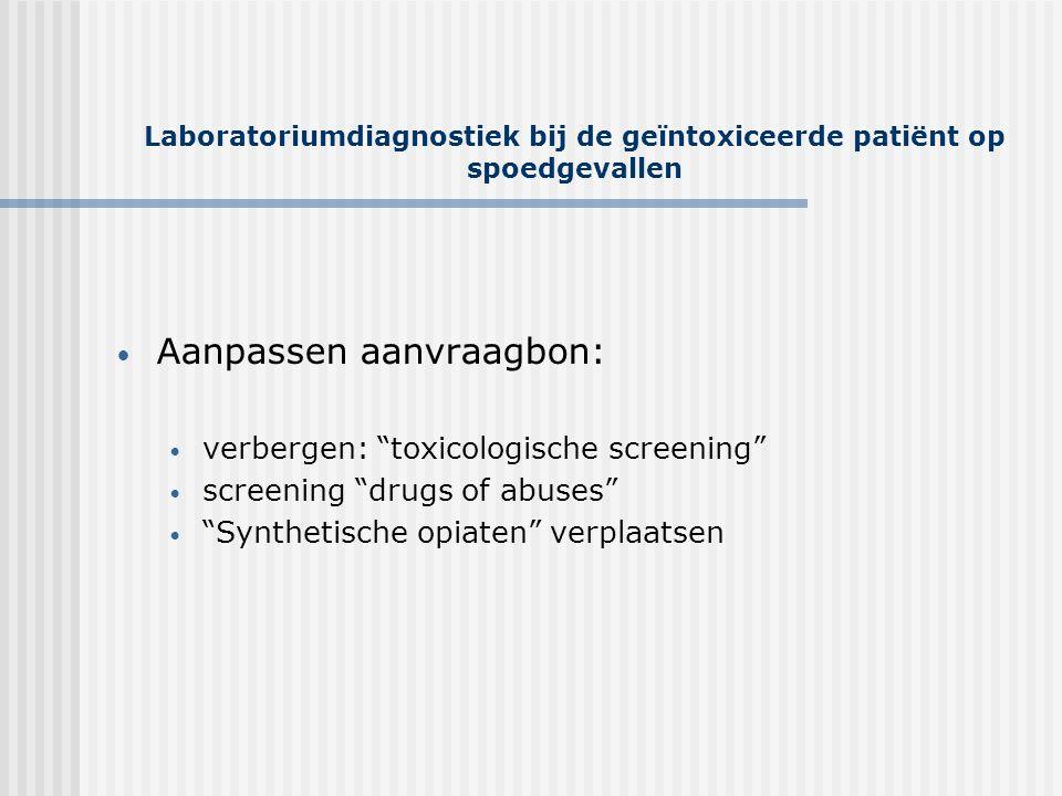 """Laboratoriumdiagnostiek bij de geïntoxiceerde patiënt op spoedgevallen • Aanpassen aanvraagbon: • verbergen: """"toxicologische screening"""" • screening """"d"""