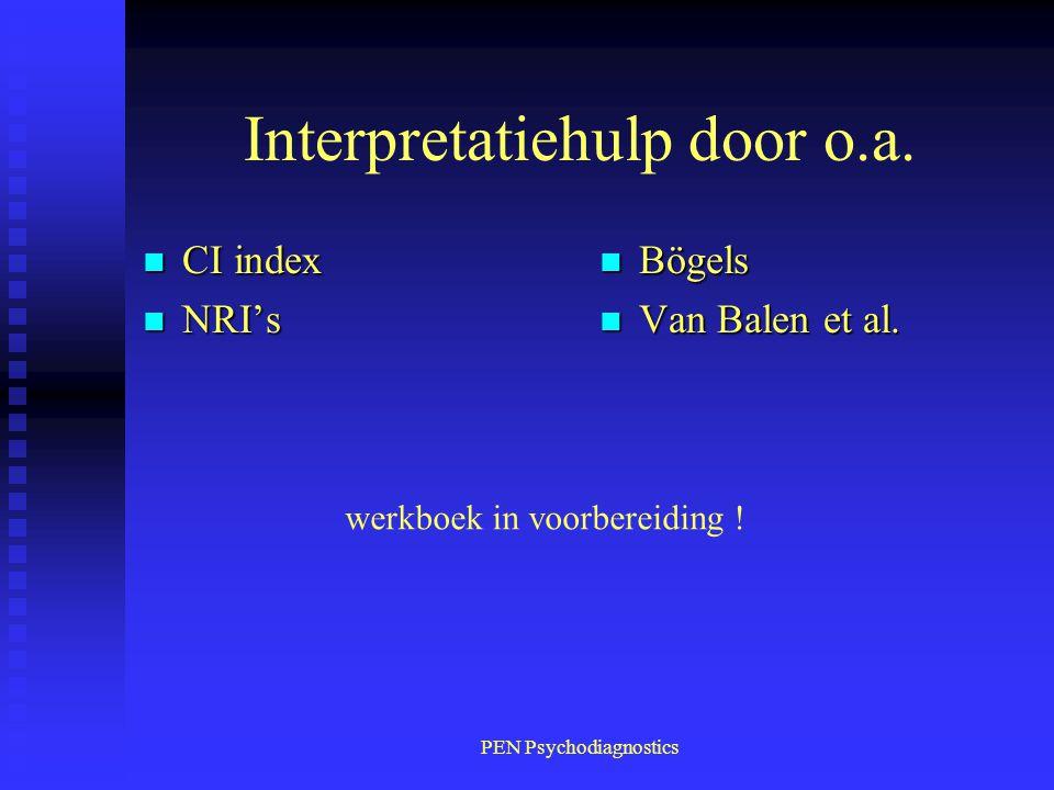PEN Psychodiagnostics Interpretatiehulp door o.a. n CI index n NRI's n Bögels n Van Balen et al. werkboek in voorbereiding !