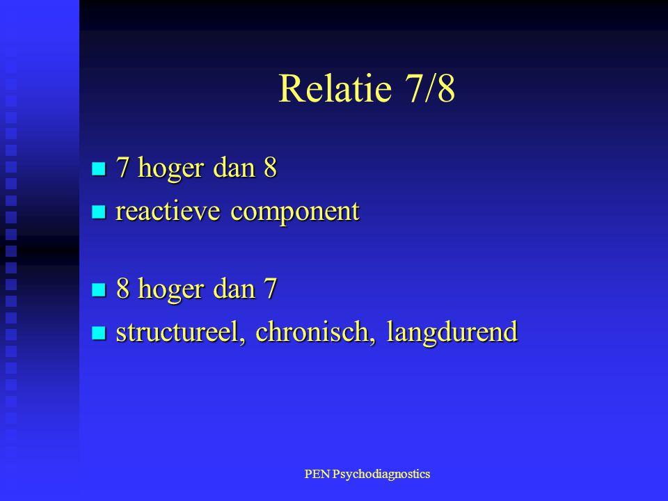 PEN Psychodiagnostics Relatie 7/8 n 7 hoger dan 8 n reactieve component n 8 hoger dan 7 n structureel, chronisch, langdurend