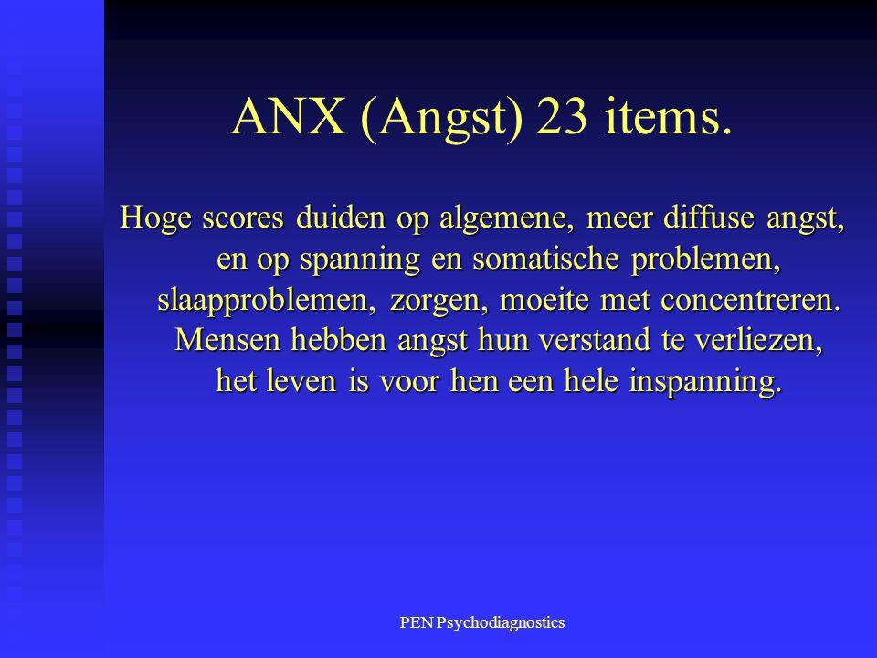 PEN Psychodiagnostics ANX (Angst) 23 items. Hoge scores duiden op algemene, meer diffuse angst, en op spanning en somatische problemen, slaapproblemen