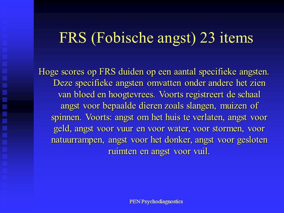 PEN Psychodiagnostics FRS (Fobische angst) 23 items Hoge scores op FRS duiden op een aantal specifieke angsten. Deze specifieke angsten omvatten onder