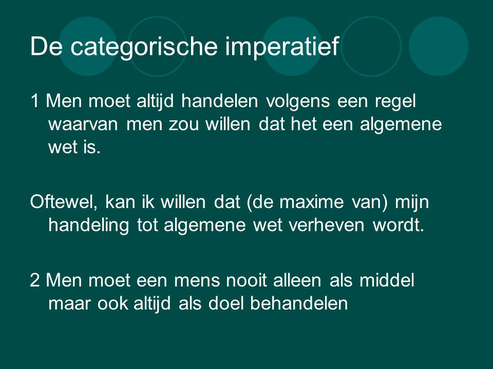 De categorische imperatief 1 Men moet altijd handelen volgens een regel waarvan men zou willen dat het een algemene wet is. Oftewel, kan ik willen dat