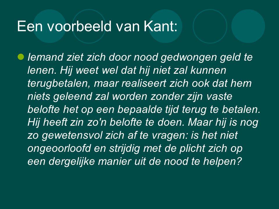 Een voorbeeld van Kant:  Iemand ziet zich door nood gedwongen geld te lenen. Hij weet wel dat hij niet zal kunnen terugbetalen, maar realiseert zich