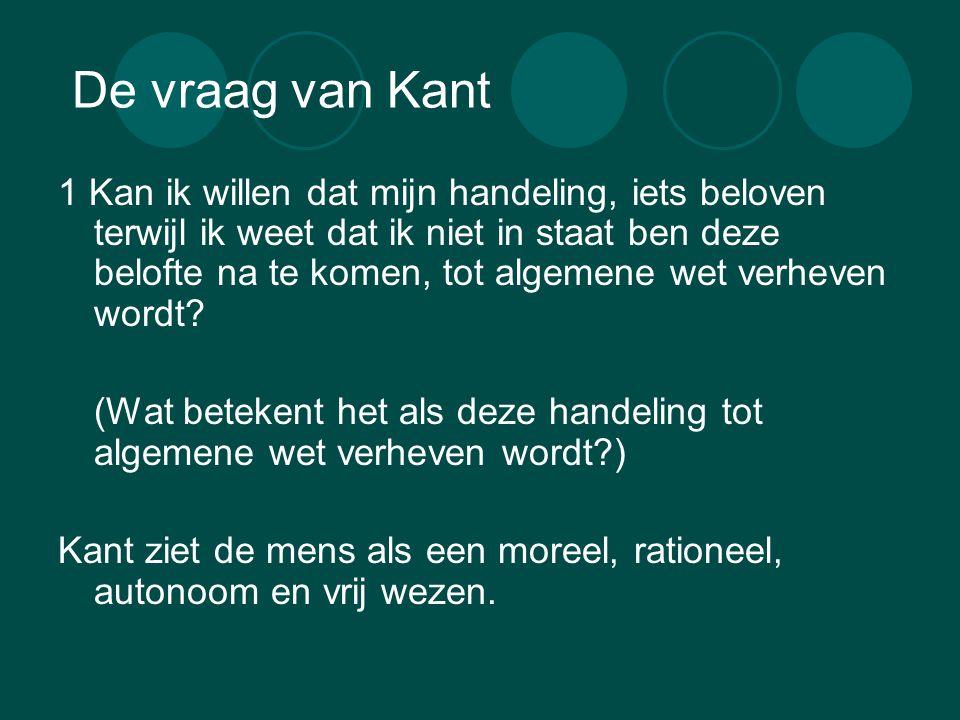 De vraag van Kant 1 Kan ik willen dat mijn handeling, iets beloven terwijl ik weet dat ik niet in staat ben deze belofte na te komen, tot algemene wet