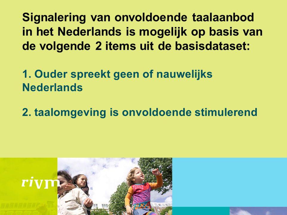 Signalering van onvoldoende taalaanbod in het Nederlands is mogelijk op basis van de volgende 2 items uit de basisdataset: 1. Ouder spreekt geen of na
