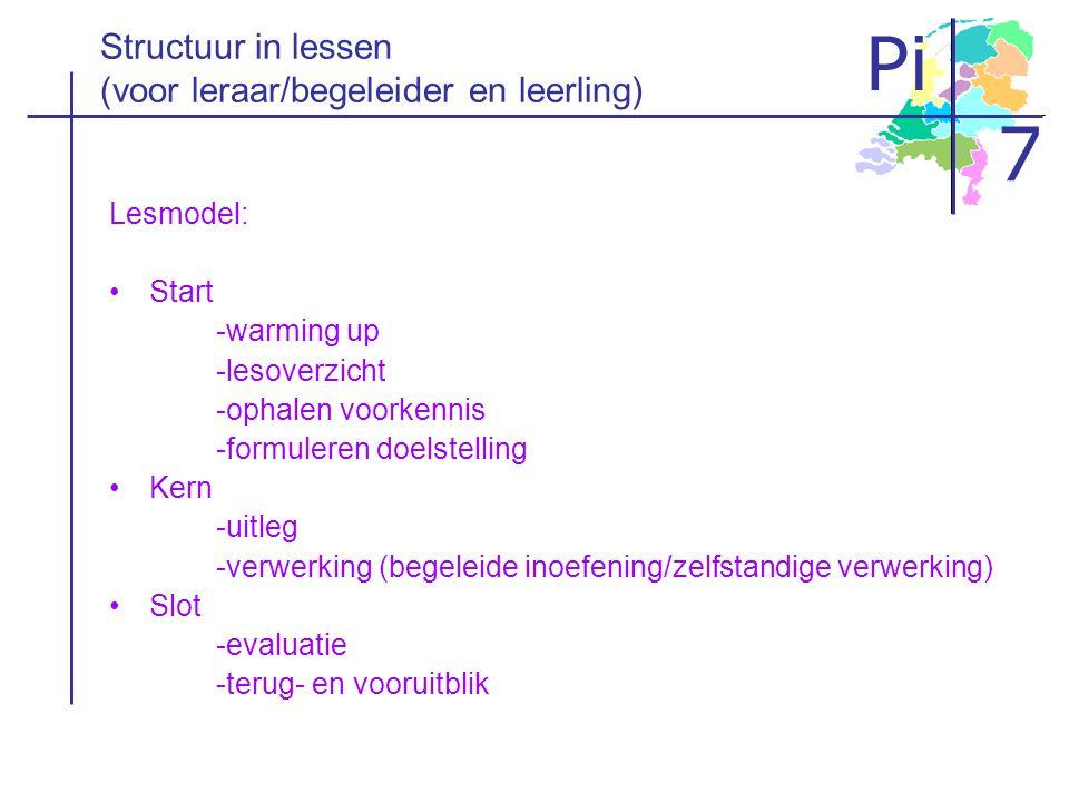 Pi 7 Structuur in lessen (voor leraar/begeleider en leerling) Lesmodel: •Start -warming up -lesoverzicht -ophalen voorkennis -formuleren doelstelling