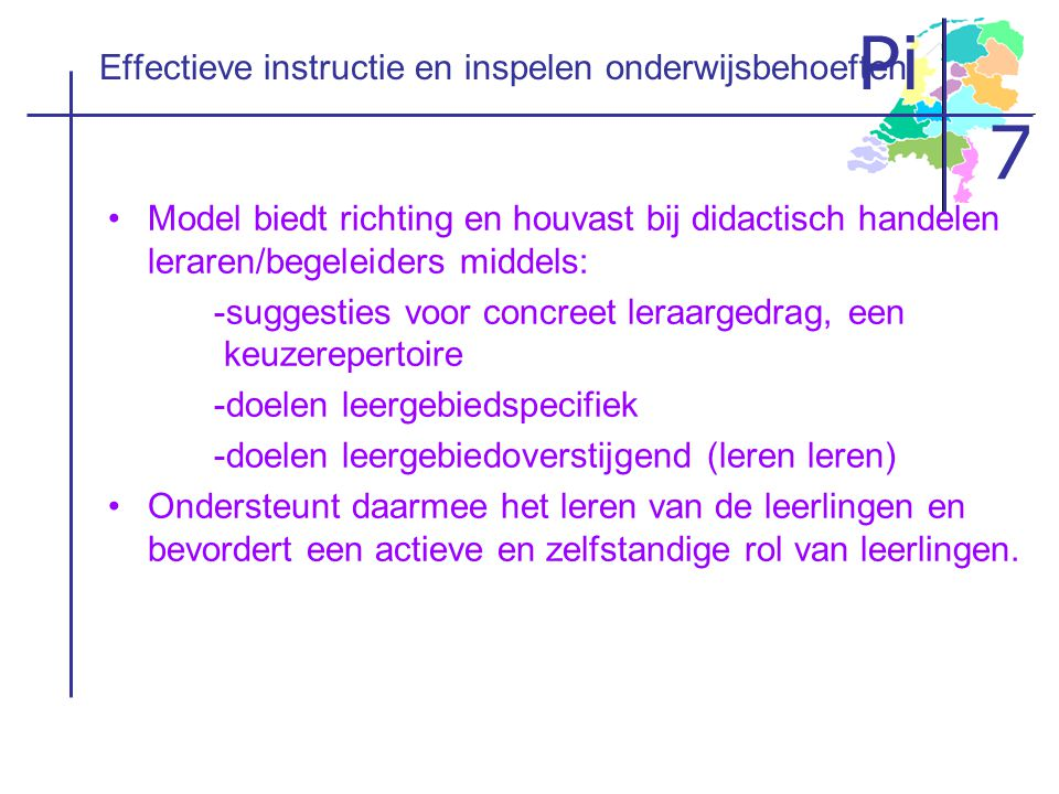 Pi 7 Effectieve instructie en inspelen onderwijsbehoeften •Model biedt richting en houvast bij didactisch handelen leraren/begeleiders middels: -sugge
