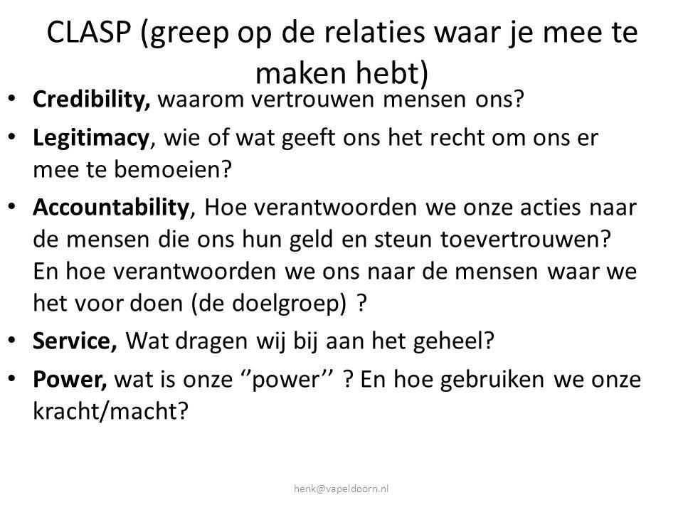 henk@vapeldoorn.nl CLASP (greep op de relaties waar je mee te maken hebt) • Credibility, waarom vertrouwen mensen ons? • Legitimacy, wie of wat geeft