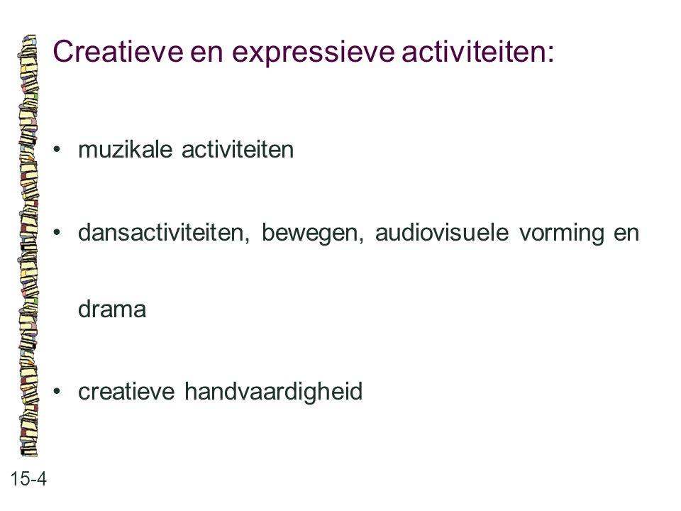 Creatieve en expressieve activiteiten: 15-4 •muzikale activiteiten •dansactiviteiten, bewegen, audiovisuele vorming en drama •creatieve handvaardighei