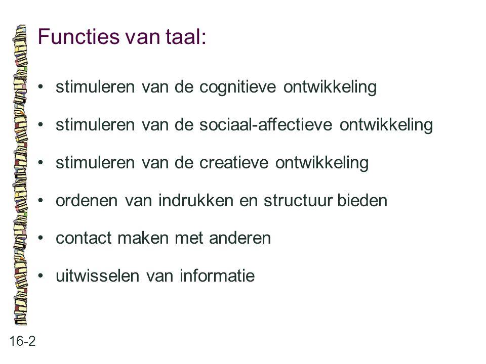 Functies van taal: 16-2 •stimuleren van de cognitieve ontwikkeling •stimuleren van de sociaal-affectieve ontwikkeling •stimuleren van de creatieve ont
