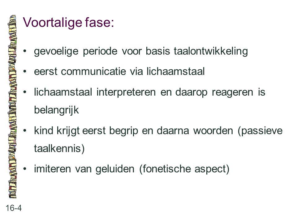 Voortalige fase: 16-4 •gevoelige periode voor basis taalontwikkeling •eerst communicatie via lichaamstaal •lichaamstaal interpreteren en daarop reager