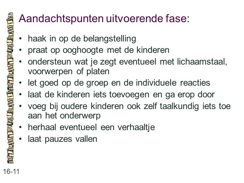 Aandachtspunten uitvoerende fase: 16-11 •haak in op de belangstelling •praat op ooghoogte met de kinderen •ondersteun wat je zegt eventueel met lichaa