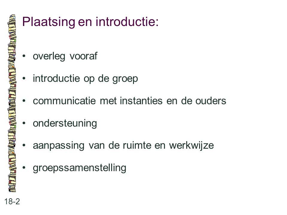 Plaatsing en introductie: 18-2 •overleg vooraf •introductie op de groep •communicatie met instanties en de ouders •ondersteuning •aanpassing van de ru