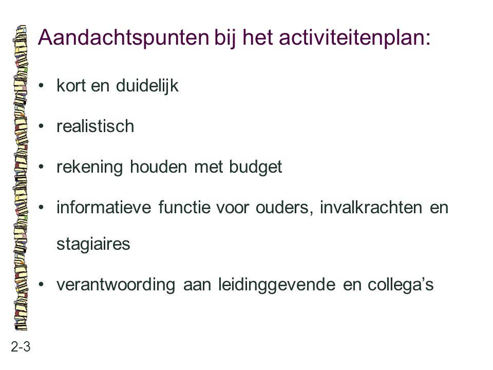 Aandachtspunten bij het activiteitenplan: 2-3 •kort en duidelijk •realistisch •rekening houden met budget •informatieve functie voor ouders, invalkrac