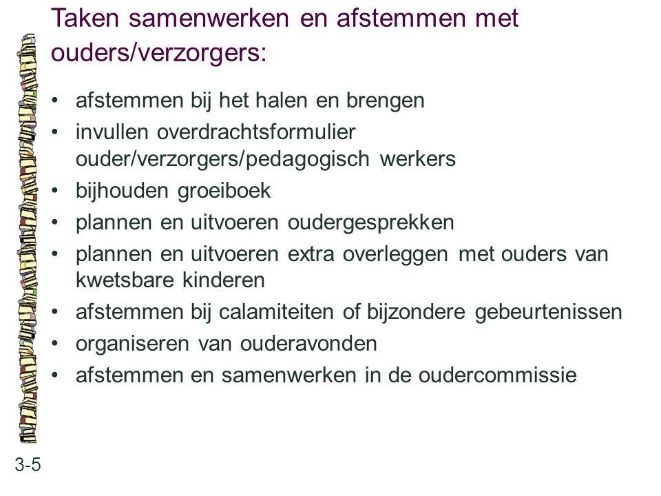 Taken samenwerken en afstemmen met ouders/verzorgers: 3-5 •afstemmen bij het halen en brengen •invullen overdrachtsformulier ouder/verzorgers/pedagogi