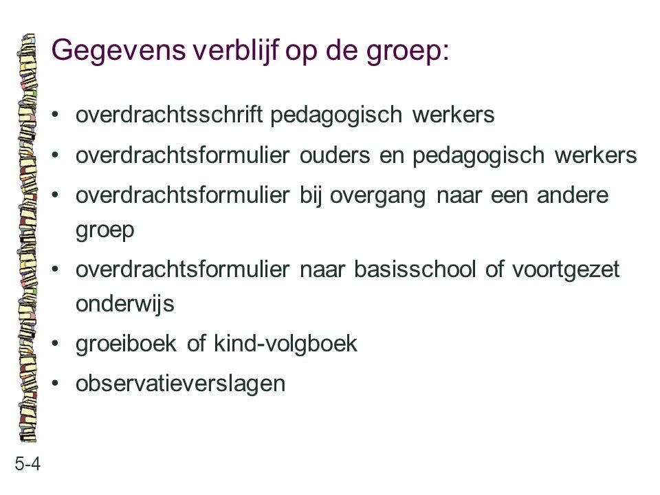 Gegevens verblijf op de groep: 5-4 •overdrachtsschrift pedagogisch werkers •overdrachtsformulier ouders en pedagogisch werkers •overdrachtsformulier b