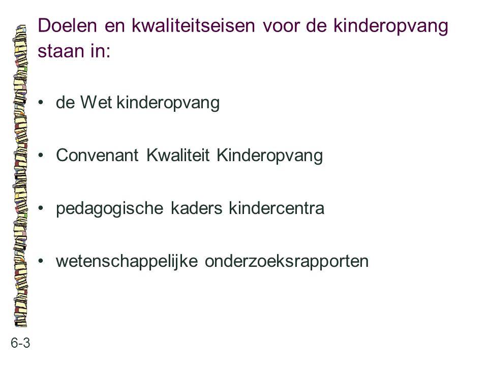 Doelen en kwaliteitseisen voor de kinderopvang staan in: 6-3 •de Wet kinderopvang •Convenant Kwaliteit Kinderopvang •pedagogische kaders kindercentra