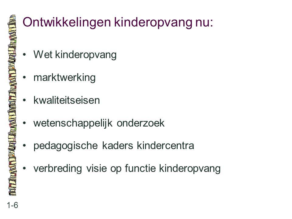 Ontwikkelingen kinderopvang nu: 1-6 •Wet kinderopvang •marktwerking •kwaliteitseisen •wetenschappelijk onderzoek •pedagogische kaders kindercentra •ve