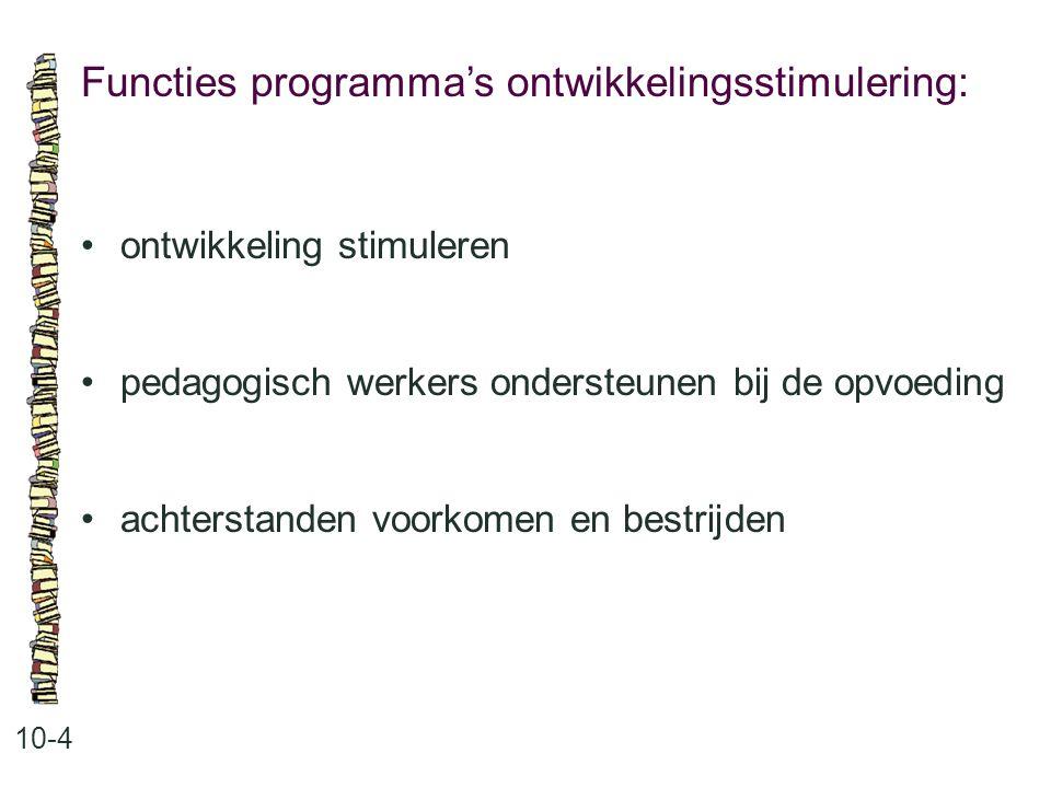 Functies programma's ontwikkelingsstimulering: 10-4 •ontwikkeling stimuleren •pedagogisch werkers ondersteunen bij de opvoeding •achterstanden voorkom
