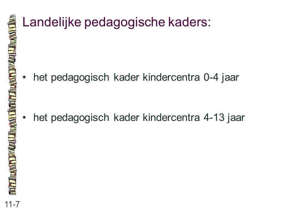 Landelijke pedagogische kaders: 11-7 •het pedagogisch kader kindercentra 0-4 jaar •het pedagogisch kader kindercentra 4-13 jaar