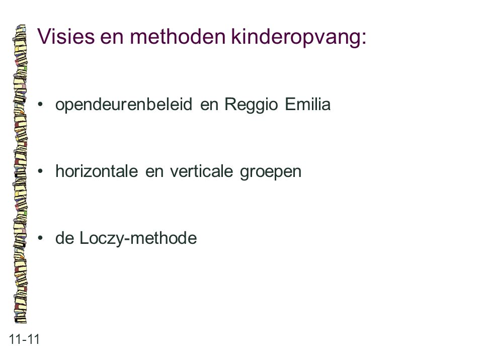 Visies en methoden kinderopvang: 11-11 •opendeurenbeleid en Reggio Emilia •horizontale en verticale groepen •de Loczy-methode