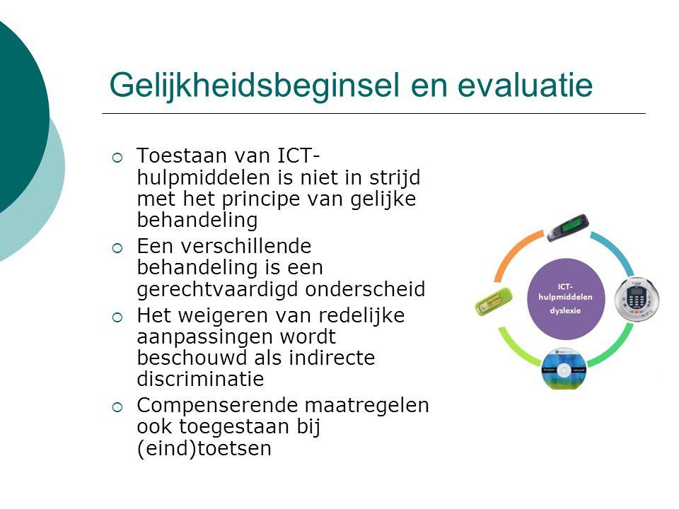 Gelijkheidsbeginsel en evaluatie  Toestaan van ICT- hulpmiddelen is niet in strijd met het principe van gelijke behandeling  Een verschillende behandeling is een gerechtvaardigd onderscheid  Het weigeren van redelijke aanpassingen wordt beschouwd als indirecte discriminatie  Compenserende maatregelen ook toegestaan bij (eind)toetsen