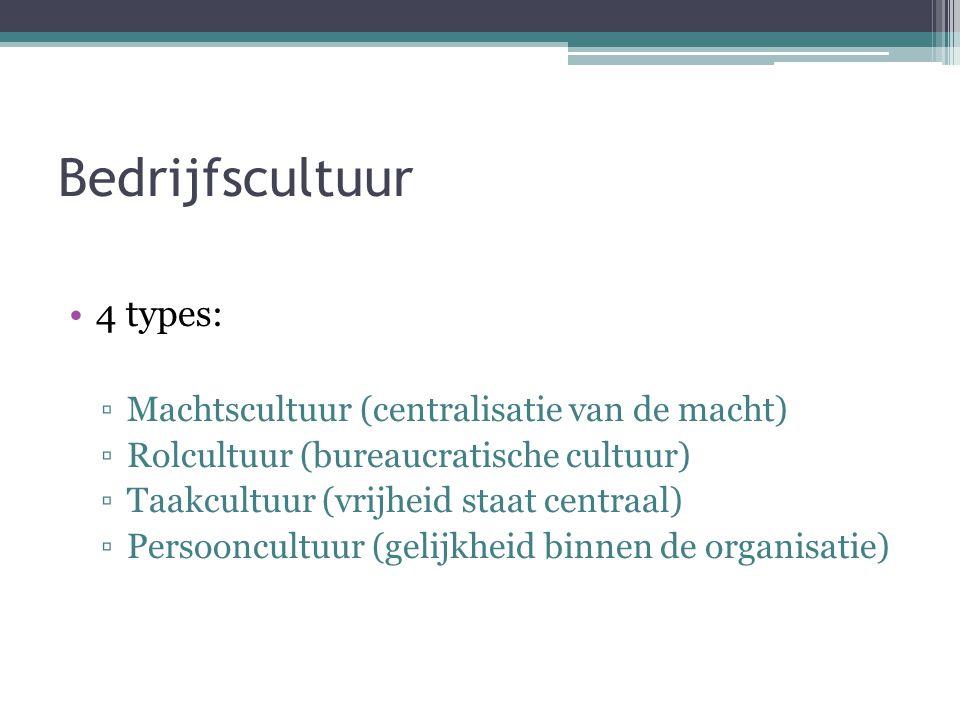Bedrijfscultuur •4 types: ▫Machtscultuur (centralisatie van de macht) ▫Rolcultuur (bureaucratische cultuur) ▫Taakcultuur (vrijheid staat centraal) ▫Pe