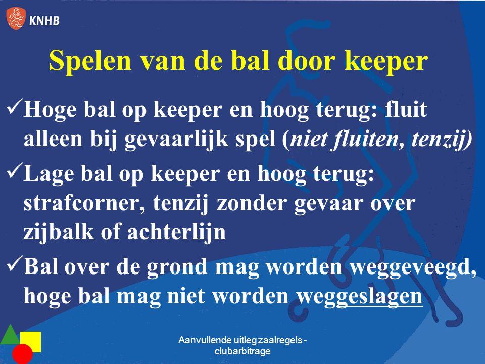 Spelen van de bal door keeper  Hoge bal op keeper en hoog terug: fluit alleen bij gevaarlijk spel (niet fluiten, tenzij)  Lage bal op keeper en hoog