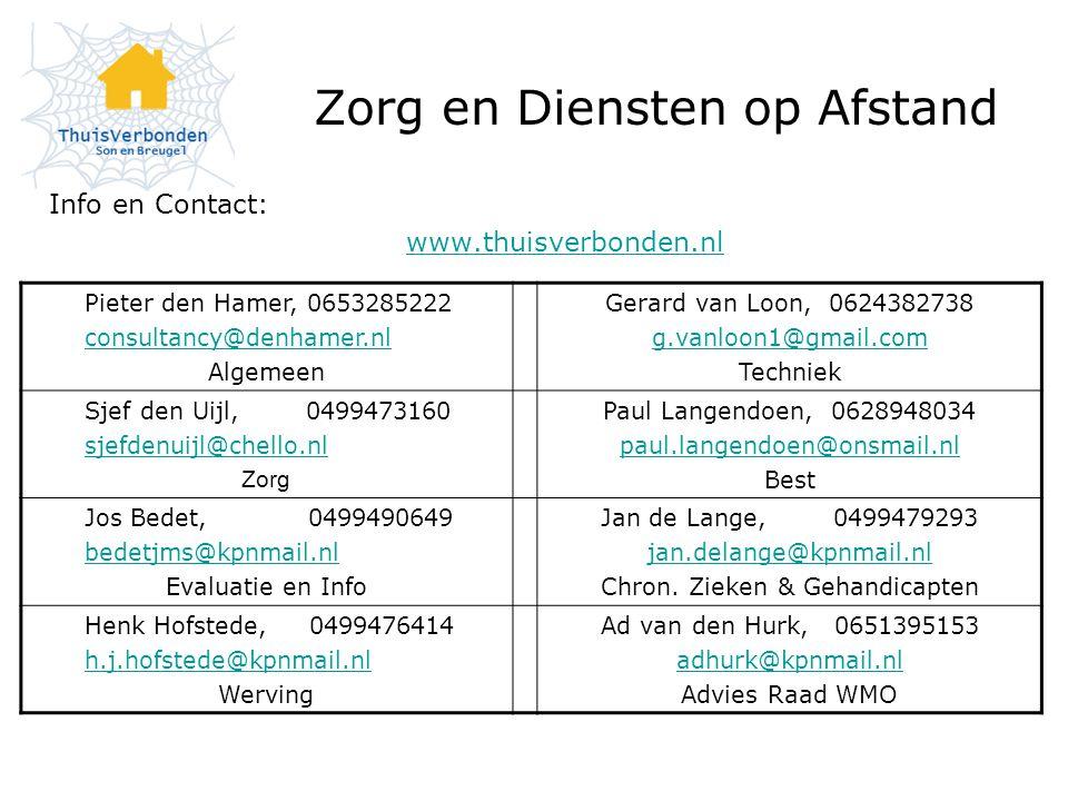 Zorg en Diensten op Afstand Info en Contact: www.thuisverbonden.nl Pieter den Hamer, 0653285222 consultancy@denhamer.nl Algemeen Gerard van Loon, 0624382738 g.vanloon1@gmail.com Techniek Sjef den Uijl, 0499473160 sjefdenuijl@chello.nl Zorg Paul Langendoen, 0628948034 paul.langendoen@onsmail.nl Best Jos Bedet, 0499490649 bedetjms@kpnmail.nl Evaluatie en Info Jan de Lange, 0499479293 jan.delange@kpnmail.nl Chron.