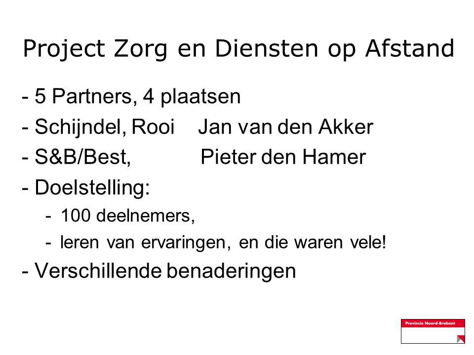 Project Zorg en Diensten op Afstand - 5 Partners, 4 plaatsen - Schijndel, Rooi Jan van den Akker - S&B/Best, Pieter den Hamer - Doelstelling: -100 deelnemers, -leren van ervaringen, en die waren vele.