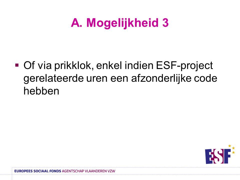 A. Mogelijkheid 3  Of via prikklok, enkel indien ESF-project gerelateerde uren een afzonderlijke code hebben