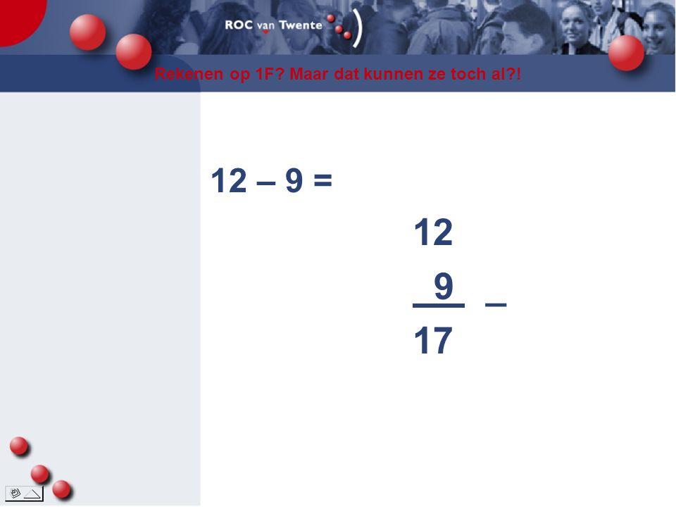 Rekenen op 1F? Maar dat kunnen ze toch al?! 12 – 9 = 12 9 _ 17