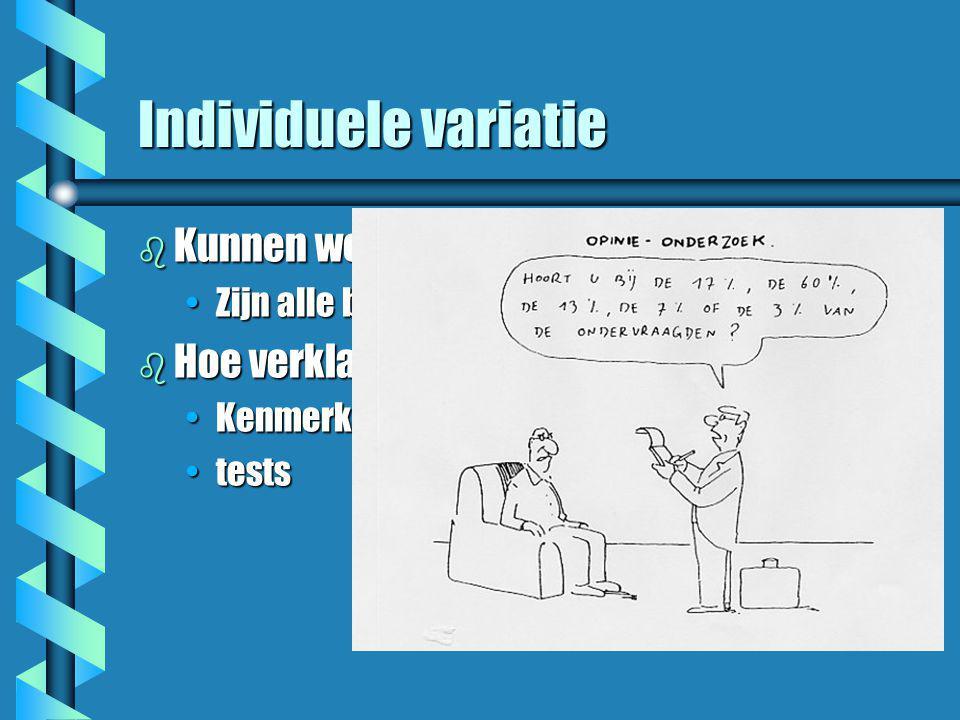 Individuele variatie b Kunnen we verschillen zien? •Zijn alle baby's gelijk? b Hoe verklaren we verschillen? •Kenmerken •tests