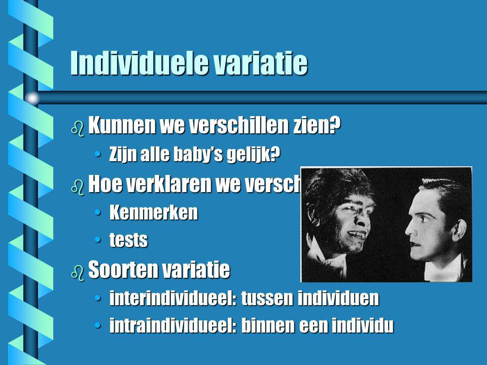 Individuele variatie b Kunnen we verschillen zien? •Zijn alle baby's gelijk? b Hoe verklaren we verschillen? •Kenmerken •tests b Soorten variatie •int